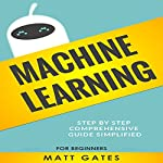 Machine Learning: For Beginners: Definitive Guide for Neural Networks, Algorithms, Random Forests and Decision Trees Made Simple (Machine Learning, Book 1) | Matt Gates