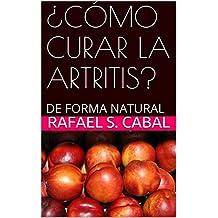 ¿CÓMO CURAR LA ARTRITIS?: DE FORMA NATURAL (Spanish Edition)