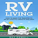 RV Living: How to Make the Transfer to an RV Lifestyle Smooth and Easy Audiobook by Ray Powell Narrated by David Gadow