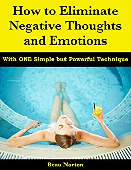 How to Eliminate Negative Thoughts and Emotions with One Simple but Powerful Technique by [Norton, Beau]