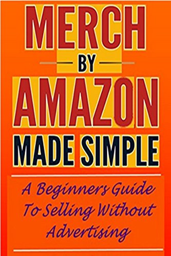 MERCH BY AMAZON BOOK: A Beginners Guide To Selling Without Advertising   Selling T Shirts On Amazon Made Simple