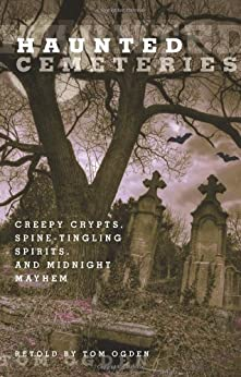 Haunted Cemeteries: Creepy Crypts, Spine-Tingling Spirits, and Midnight Mayhem by [Ogden, Tom]
