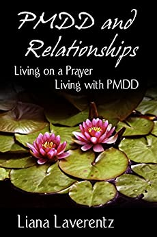 PMDD and Relationships: Living on a Prayer, Living with PMDD by [Laverentz, Liana]