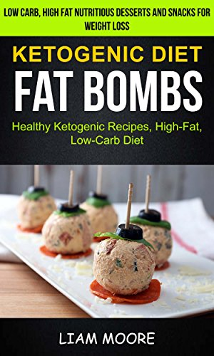 Ketogenic Diet: Fat Bombs: Healthy Ketogenic Recipes, High Fat, Low Carb Diet (Low Carb, High Fat Nutritious Desserts And Snacks For Weight Loss) by Liam Moore