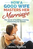 Marriage: How A Good Wife Masters Her Marriage: The Secret Of Building A Lasting Relationship For Women
