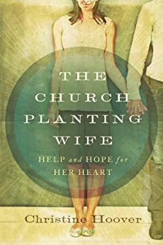 The Church Planting Wife: Help and Hope for Her Heart by [Hoover, Christine]
