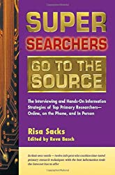 Super Searchers Go to the Source: The Interviewing and Hands-On Information Strategies of Top Primary Researchers—Online, on the Phone, and in Person (Super Searchers series)