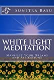 White Light Meditation: ...Manifest Your Dreams and Aspirations