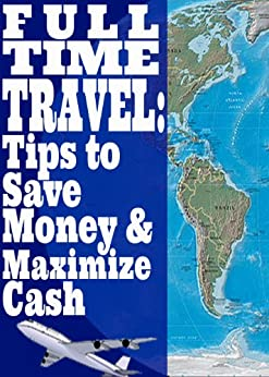 Full Time Travel: Tips To Save Money and Maximize Cash by [Gallagher, Lindsey, John]