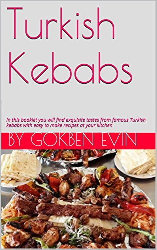 Turkish Kebabs: Exquisite tastes from famous Turkish kebabs with easy to make recipes at your kitchen by Gokben Evin