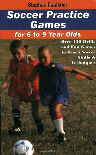 Soccer Practice Games for 6-9 Year Olds: Over 150 Drills and Fun Games to Teach Soccer Skills and Techniques
