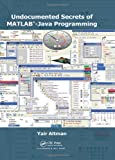 Undocumented Secrets of MATLAB-Java Programming, Yair M. Altman, 1439869030