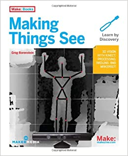Making Things See: 3D Vision With Kinect, Processing, Arduino, And MakerBot (Make: Books) Download Pdf