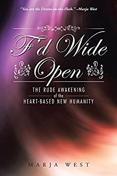 F'd Wide Open: The Rude Awakening of the Heart-Based New Humanity by [West, Marja]