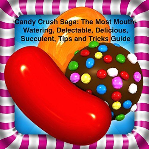 Candy Crush Saga: The Most Mouth-Watering, Delectable, Delicious, Succulent, Tips and Tricks Guide