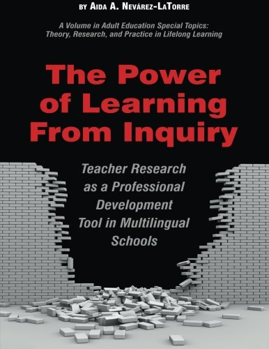 The Power of Learning from Inquiry: Teacher Research as a Professional Development Tool in Multilingual Schools (Adult Education Special Topics, Theory, Research, and Practi)