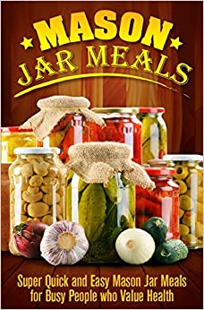 Mason Jar Meals: Super Quick and Easy Mason Jar Meals for Busy People Who Value Health: Volume 1