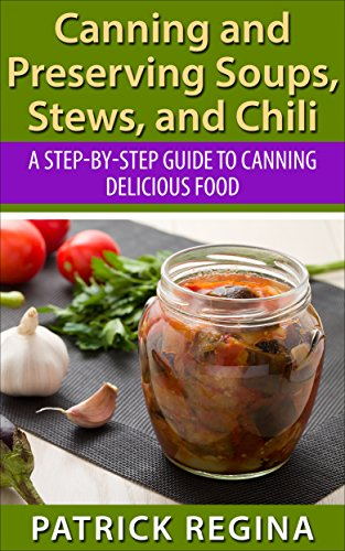 Canning and Preserving Soups, Stews, and Chili: A Step-by-Step Guide to Canning Delicious Food (Canning and Preserving for Novices Book 1) by Patrick Regina