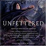 Unfettered: Tales By Masters of Fantasy   Terry Brooks,Patrick Rothfuss,Robert Jordan,Jacqueline Carey,R.A. Salvatore,Naomi Novik,Peter V. Brett,Shawn Speakman (editor)