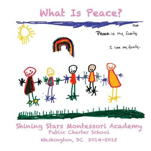 What Is Peace?: Images and Words of Peace by the students of Shining Stars Montessori Academy Public Charter School, Washington, DC -