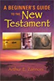 A Beginner's Guide to the New Testament, Arthur E. Zannoni, 0883474913