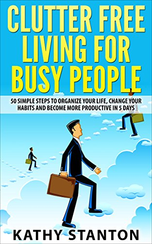 Clutter Free Living for Busy People: 50 Simple Steps To Organize Your Life, Change Your Habits And Become More Productive In 5 Days (How To Declutter Your ... And Get Things Done I