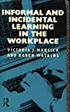 Informal and Incidental Learning in the Workplace, Marsick, Victoria J. and Watkins, Karen E., 0415031419