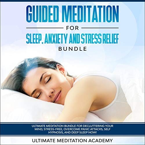 Guided Meditation for Sleep, Anxiety and Stress Relief Bundle: Ultimate Meditation Bundle for Decluttering Your Mind, Stress-Free, Overcome Panic Attacks, Self Hypnosis, and Deep Sleep Now!