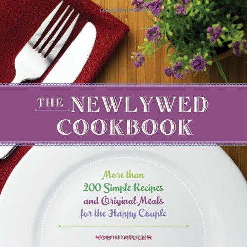 The Newlywed Cookbook: More than 200 Simple Recipes and Original Meals for the Happy Couple by Robin Miller