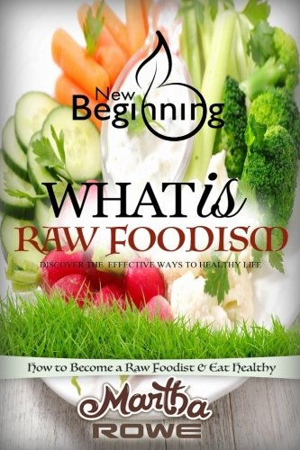 What is Raw Foodism and How to Become a Raw Foodist: How to Eat Healthy: Raw Food Diet, How to Lose Weight Fast, Vegan Recipes, Healthy Living (New Beginning Book)