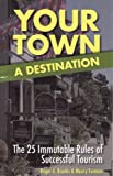 Your Town: A Destination: The 25 Immutable Rules of Successful Tourism