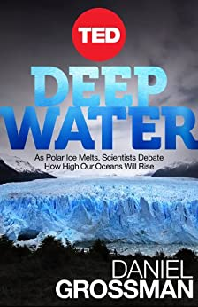 Deep Water: As Polar Ice Melts, Scientists Debate How High Our Oceans Will Rise (Kindle Single) by [Grossman, Daniel]