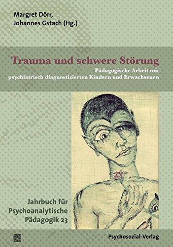 Trauma und schwere Störung: Pädagogische Arbeit mit psychiatrisch diagnostizierten Kindern und Erwachsenen. Jahrbuch für Psychoanalytische Pädagogik 23