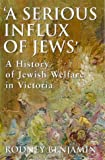 A Serious Influx of Jews : A History of Jewish Welfare in Victoria, Benjamin, Rodney, 1864487321