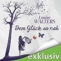 Dem Glück so nah Hörbuch von Louise Walters Gesprochen von: Elena Wilms