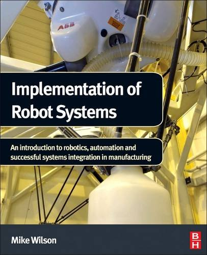(Implementation of Robot Systems: An introduction to robotics, automation, and successful systems integration in manufacturing)