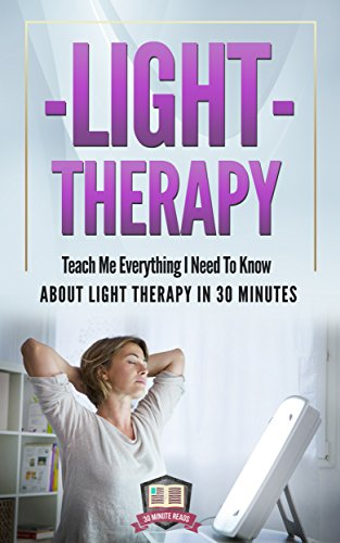 Light Therapy: Teach Me Everything I Need To Know About Light Therapy In 30 Minutes (Light Therapy - Season Affective Disorder - SAD - Vitamin D) by [30 Minute Reads]