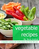 Vegetable Recipes: A Vegetable Cookbook with Healthy Recipes Your Family Will Love (Healthy Natural Recipes Series 5)