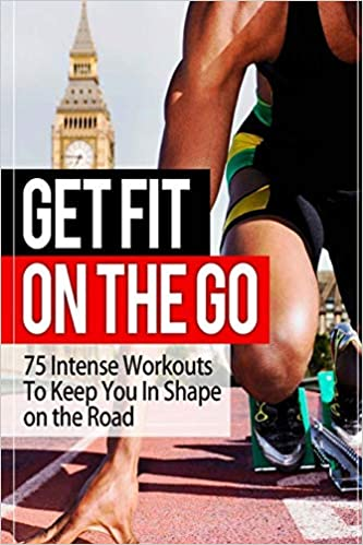 Get Fit On The Go: 75 Intense Workouts To Keep You In Shape