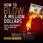 How to Blow a Million Dollars: An Ex-Entrepreneur's Tale of What Not to Do | Keven Gambold