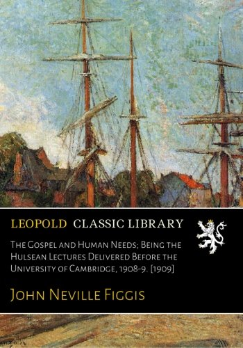The Gospel and Human Needs; Being the Hulsean Lectures Delivered Before the University of Cambridge, 1908-9. [1909] pdf epub