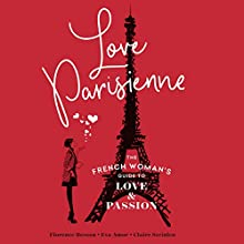 Love Parisienne: The French Woman's Guide to Love and Passion Audiobook by Florence Besson, Eva Amor, Claire Steinlen Narrated by Helen Keeley