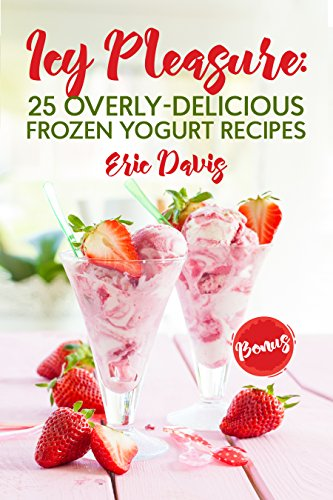 Icy Pleasure: 25 Overly-delicious Frozen Yogurt Recipes by Eric Davis
