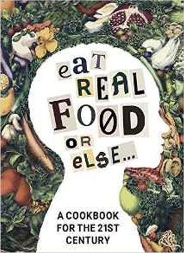 Eat Real Food or Else: A Low Sugar, Low Carb, Gluten Free, High Nutrition Cookbook for the 21st Century by Golden Lotus