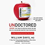 Undoctored: Why Health Care Has Failed You and How You Can Become Smarter Than Your Doctor | William Davis, MD