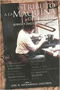 Un Tributo a la Máquina de Escribir: Setenta y tantos años entre ellas (Spanish Edition): José R Astigarraga: 9781463314767: Amazon.com: Books