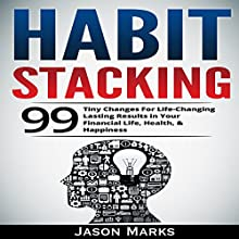 Habit Stacking: 99 Tiny Changes for Life-Changing Lasting Results in Your Financial Life, Health, & Happiness: Small Habits & High Performance Habits Series, Book 3 Audiobook by Jason Marks Narrated by Art Stone