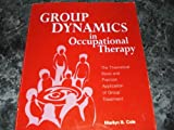 Group Dynamics in Occupational Therapy : The Theoretical Basis and Practical Application Group Treatment, Cole, Marilyn B., 1556421192
