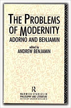 The Problems of Modernity: Adorno and Benjamin (Warwick Studies in Philosophy and Literature)