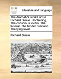 The Dramatick Works of Sir Richard Steele Containing, the Conscious Lovers the Funeral the Tender Husband the Lying Lover, Richard Steele, 1170454364